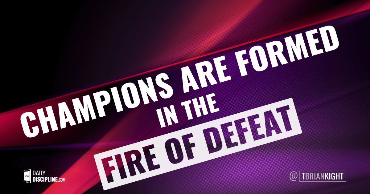Champions are formed in the fire of defeat.