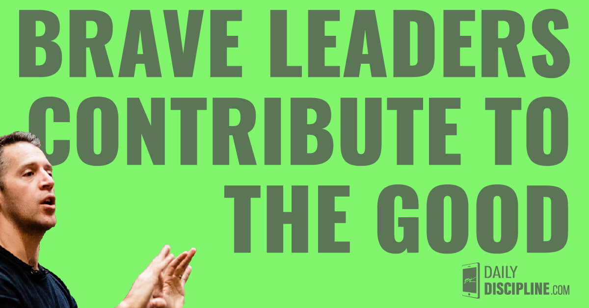 Brave leaders contribute to the good.