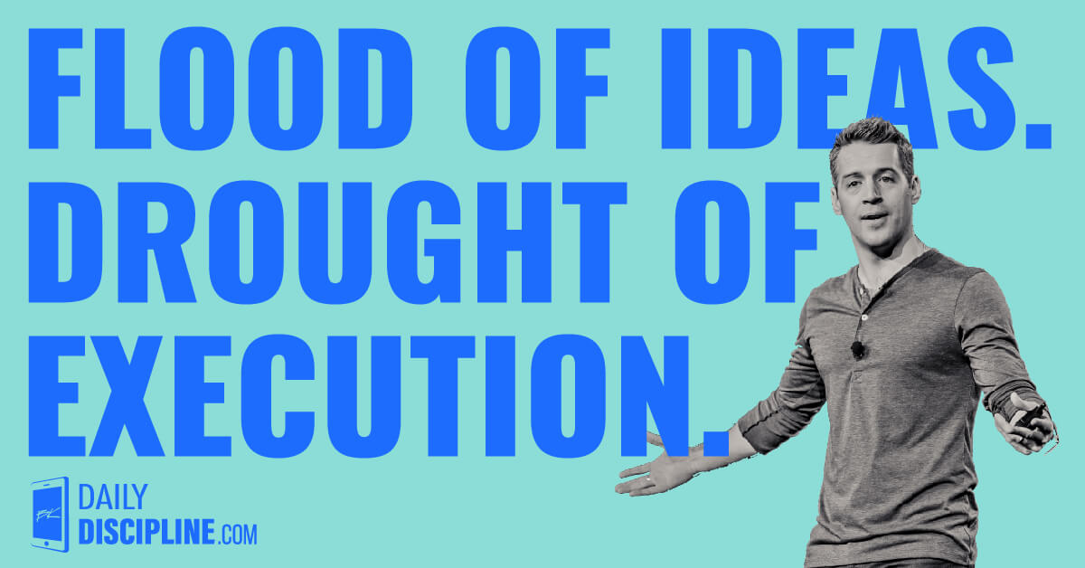 Flood of ideas. Drought of execution.