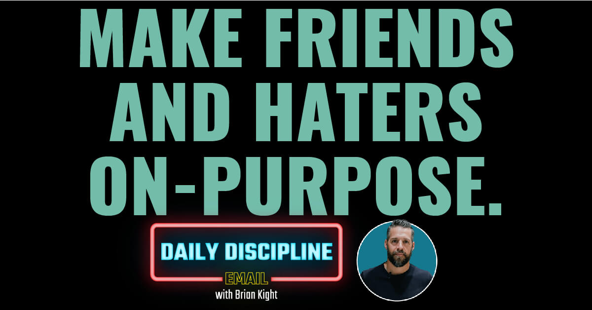 Make friends and haters on-purpose.