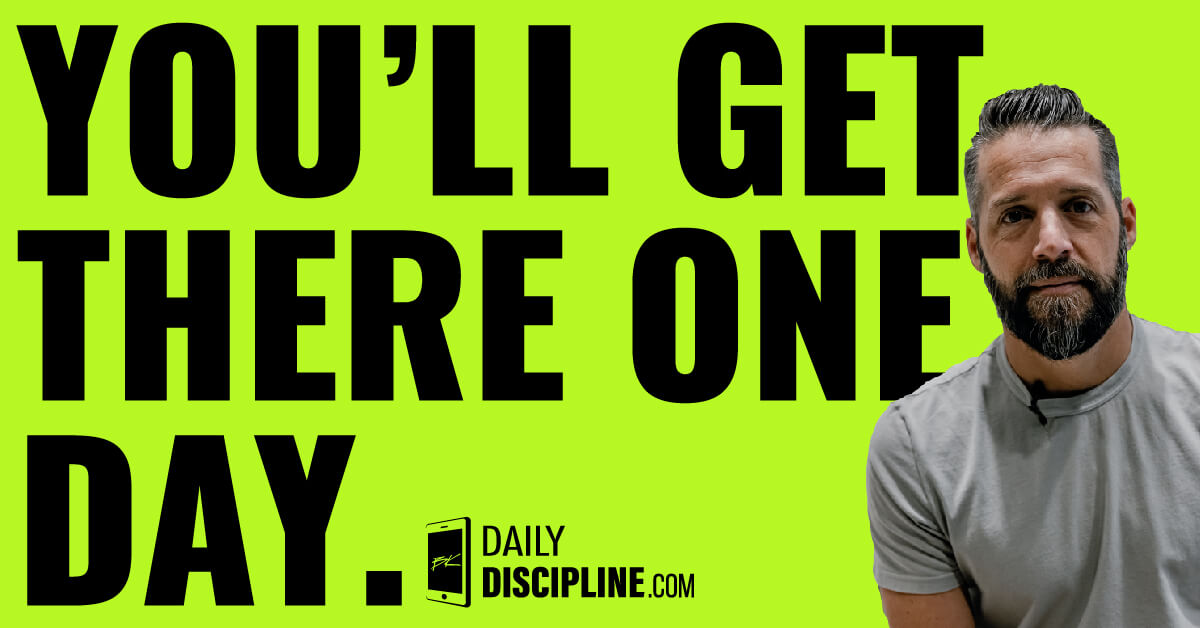 You'll get there one day.