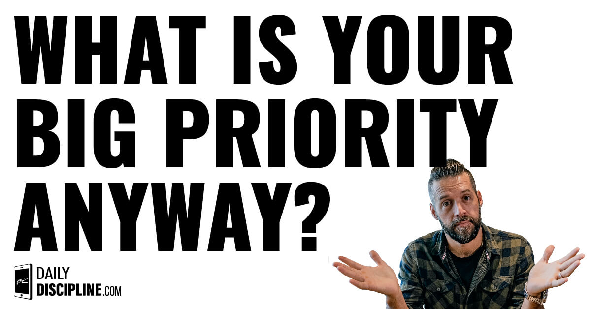 What is your BIG priority anyway?