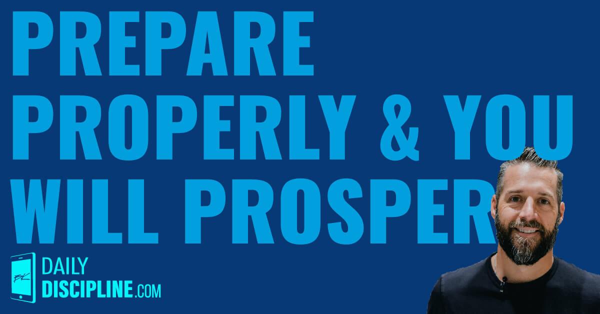 Prepare properly and you will prosper.
