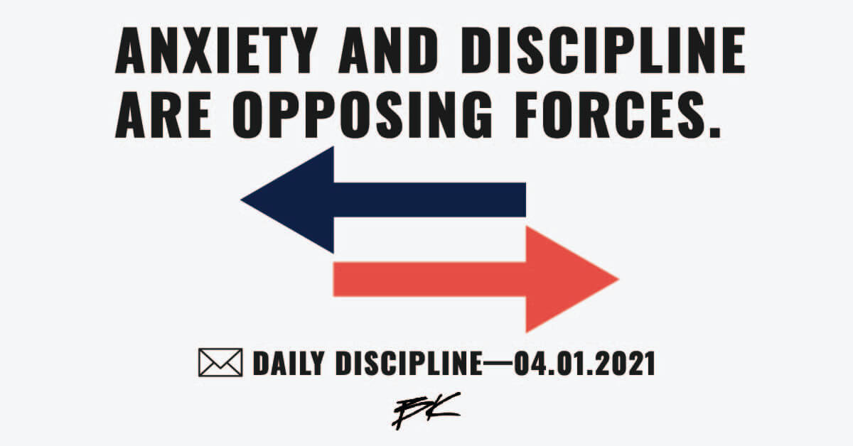 Anxiety and discipline are opposing forces.