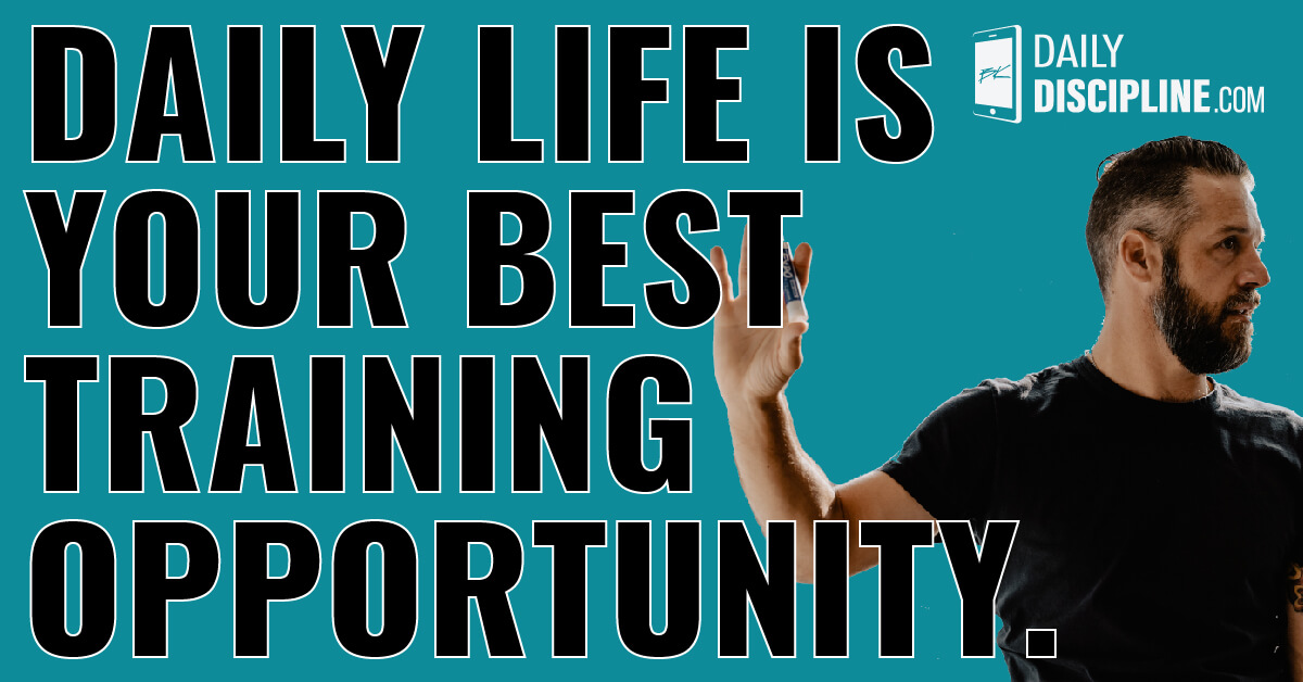 Daily life is your best training opportunity.