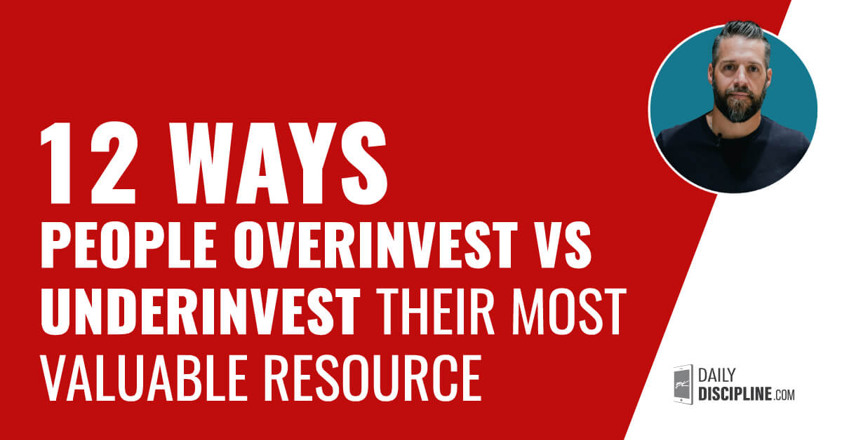 12 Ways People Overinvest vs Underinvest Their Most Valuable Resource