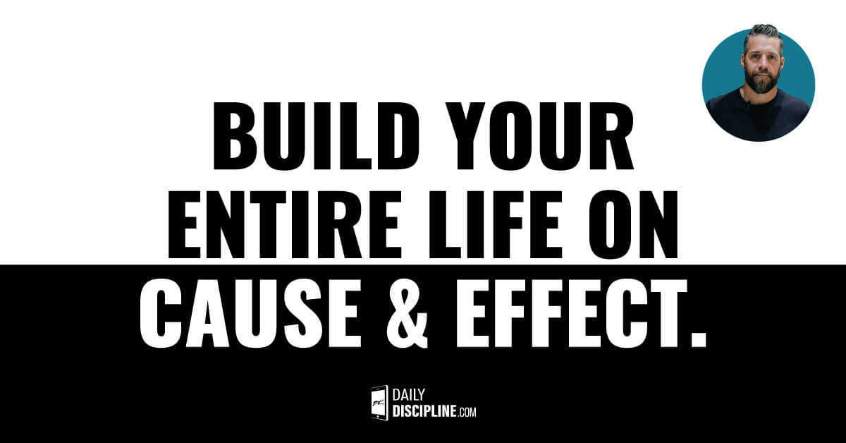 Build your entire life on cause & effect.