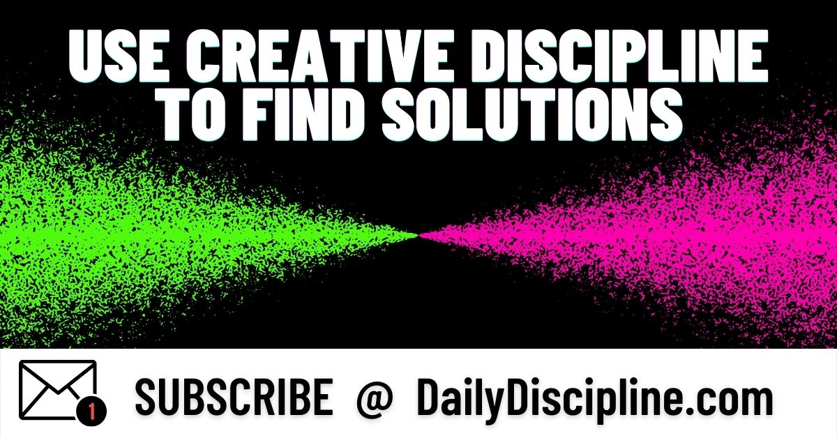 Use Creative Discipline To Find Solutions