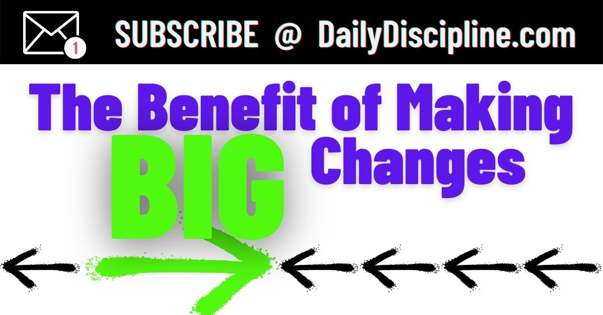 The Benefit of Making BIG Changes