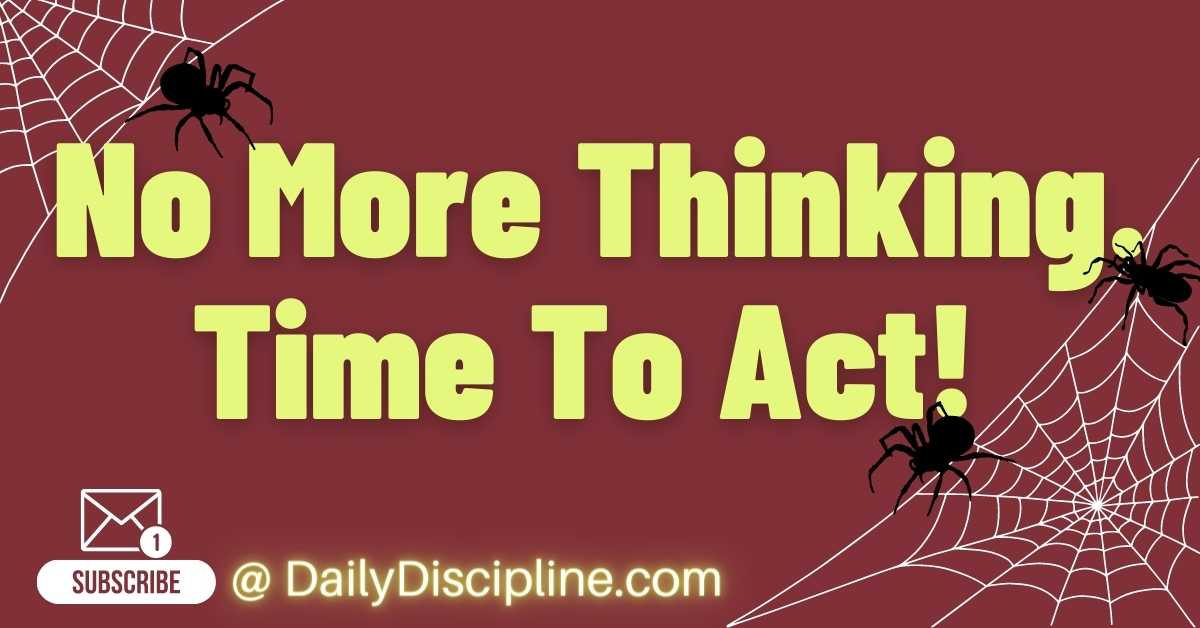 No More Thinking. Time To Act!