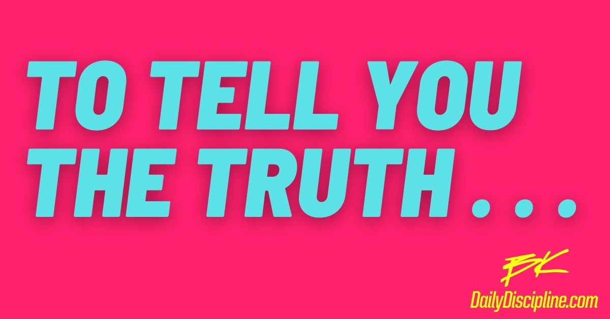 To Tell You The Truth . . .