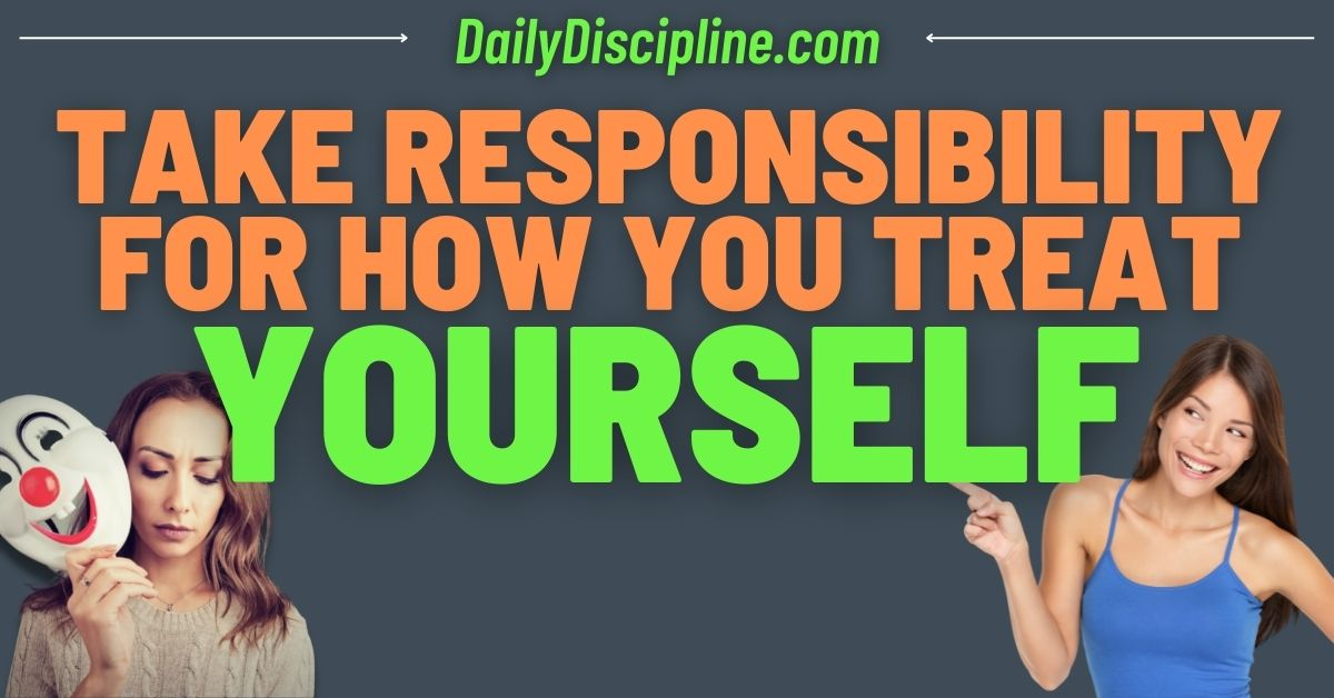 Take Responsibility For How You Treat Yourself