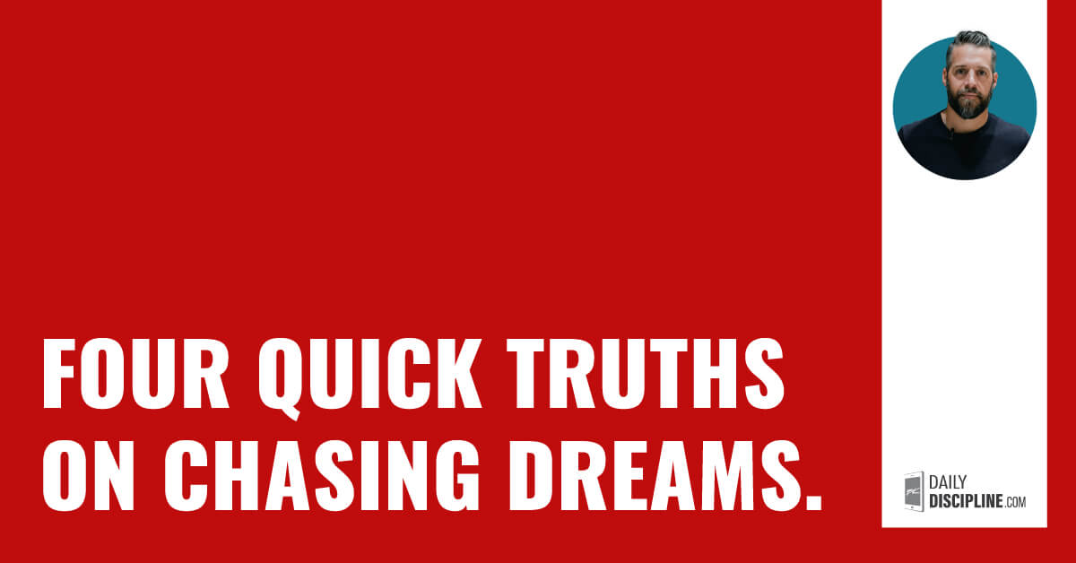 Four quick truths on chasing dreams.