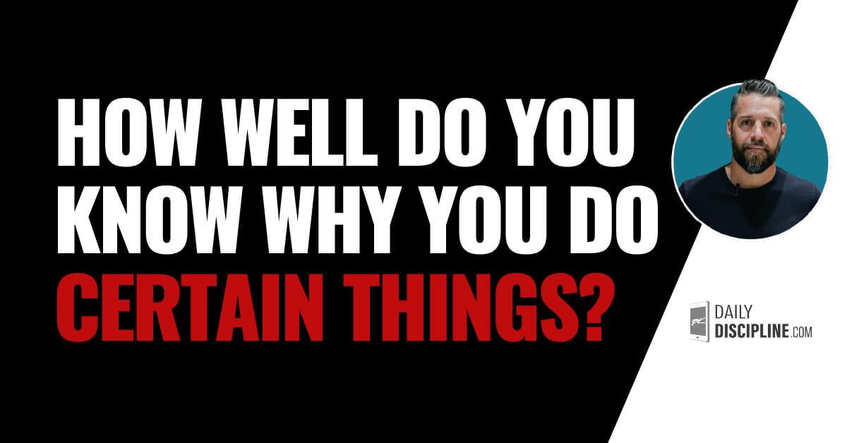 How well do you know why you do certain things?