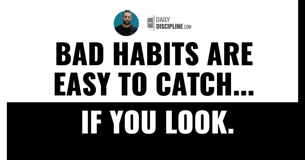Bad habits are easy to catch . . . if you look.