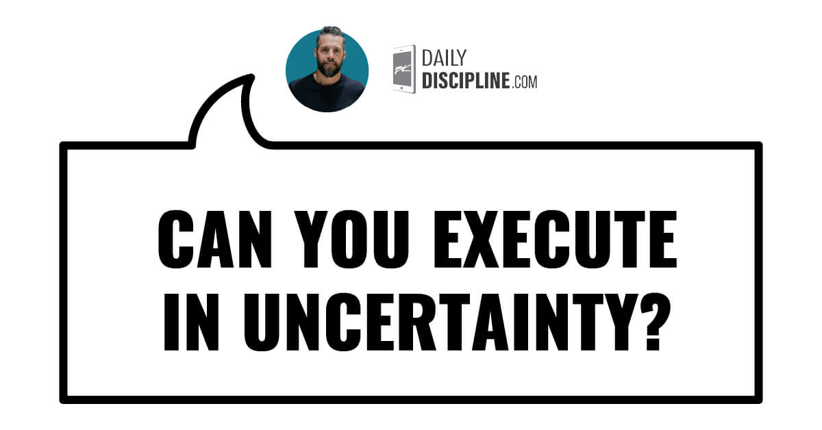 Can you execute in uncertainty?