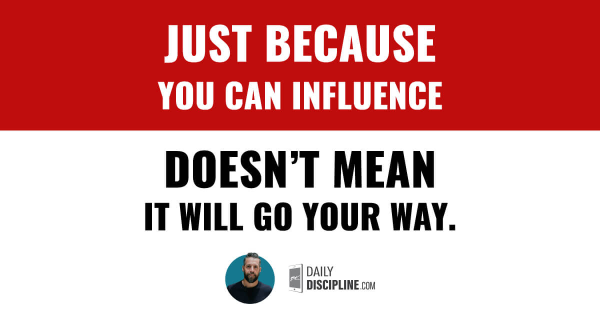 Just because you can influence doesn't mean it will go your way.