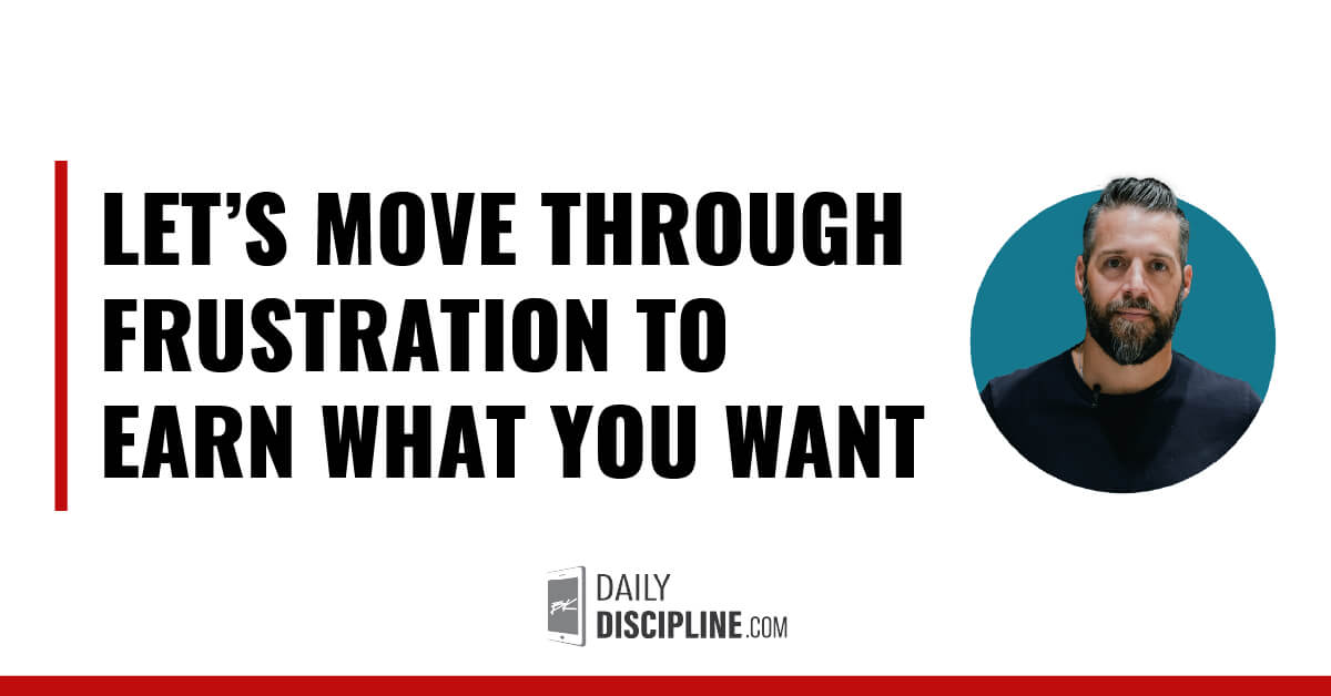 Let's move through frustration to earn what you want