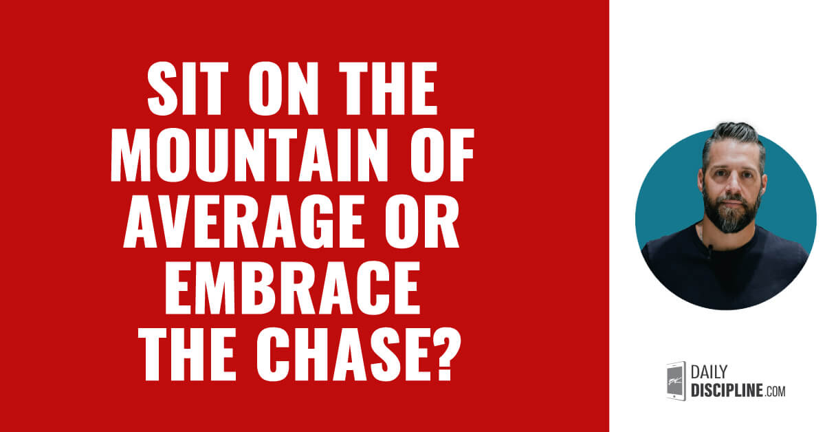 Sit on the mountain of average or embrace the chase?