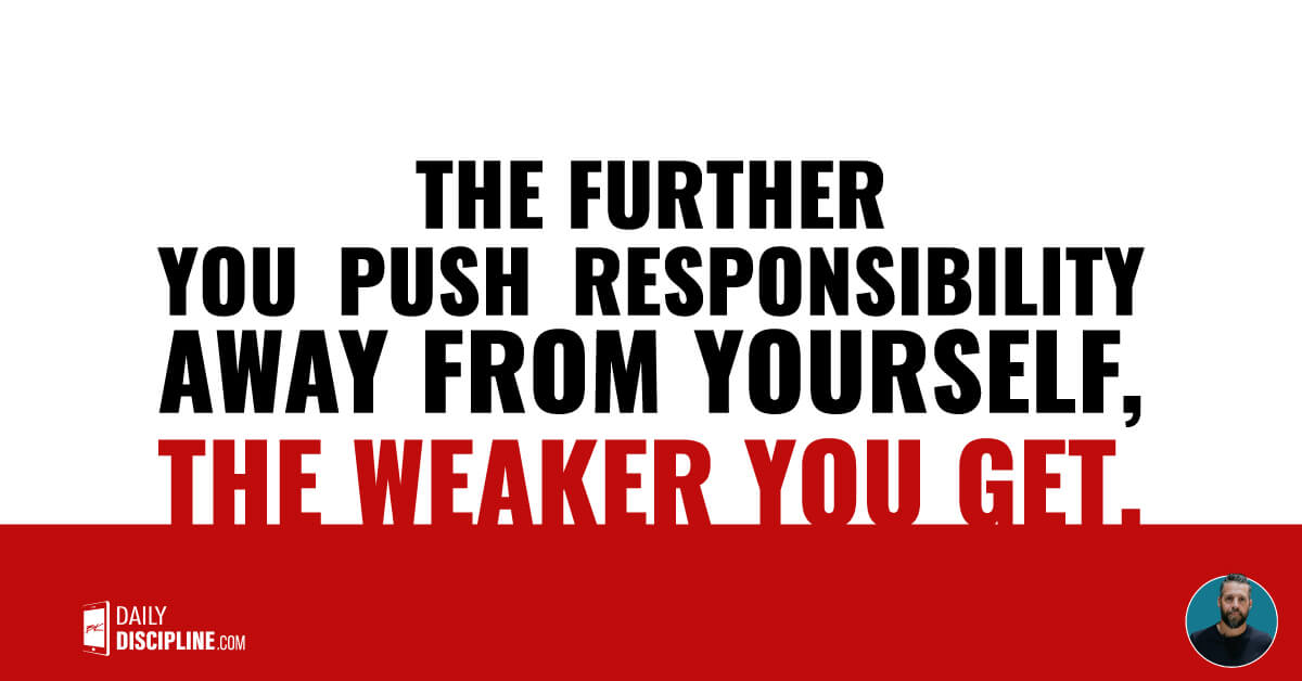 The further you push responsibility away from yourself, the weaker you get.
