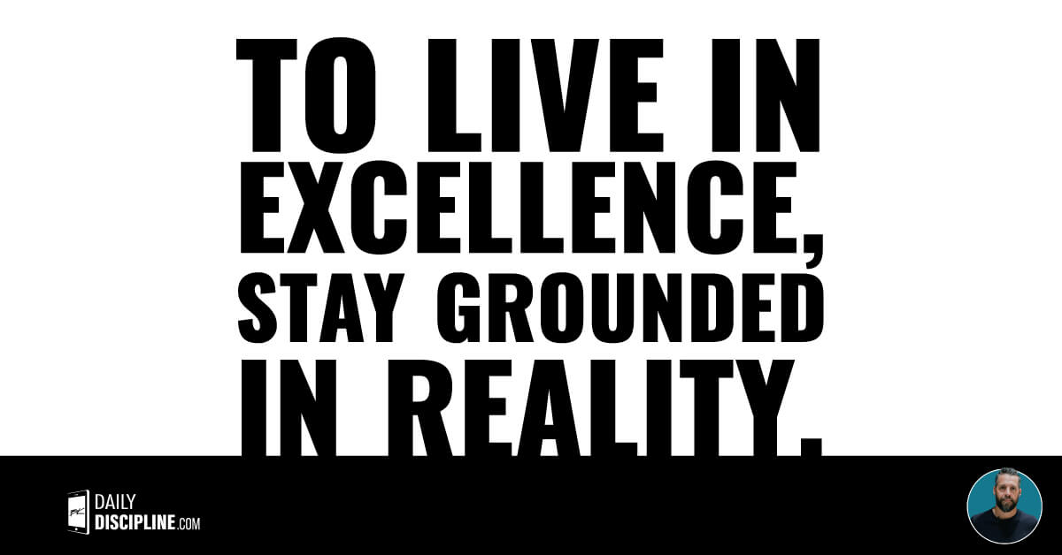 To live in excellence, stay grounded in reality.