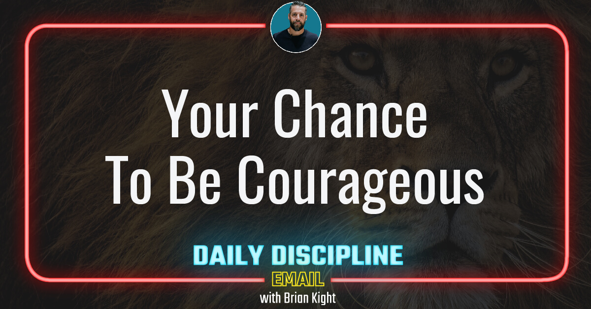 Your Chance To Be Courageous
