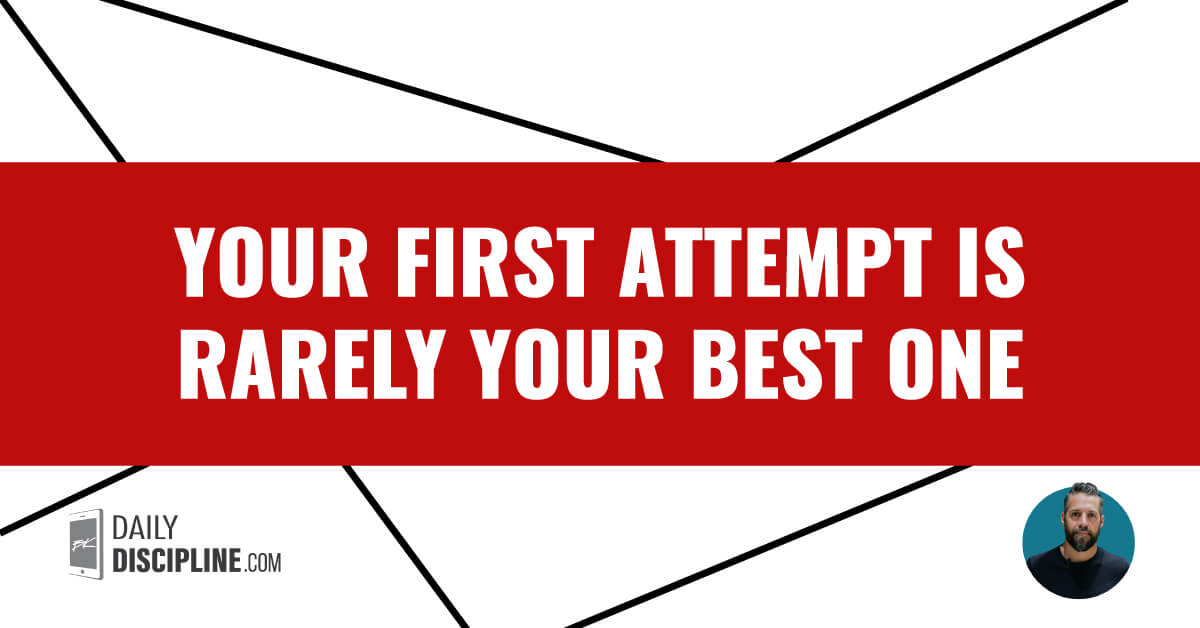 Your first attempt is rarely your best one