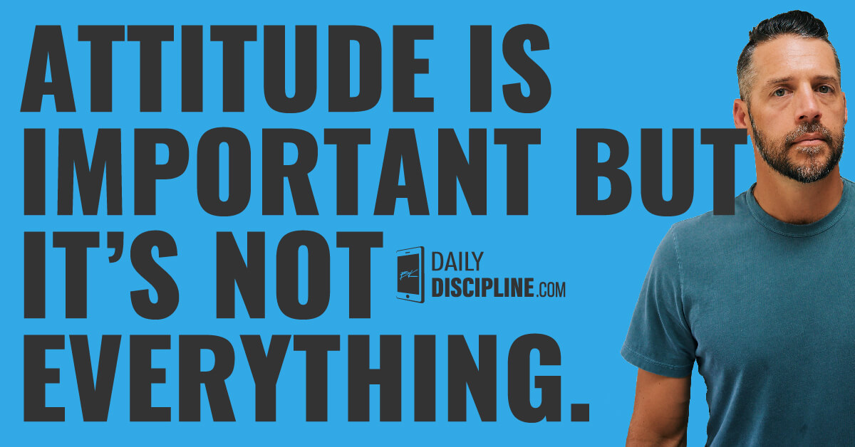 Attitude is important but it's not everything.