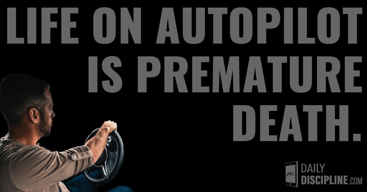 Life on autopilot is premature death.
