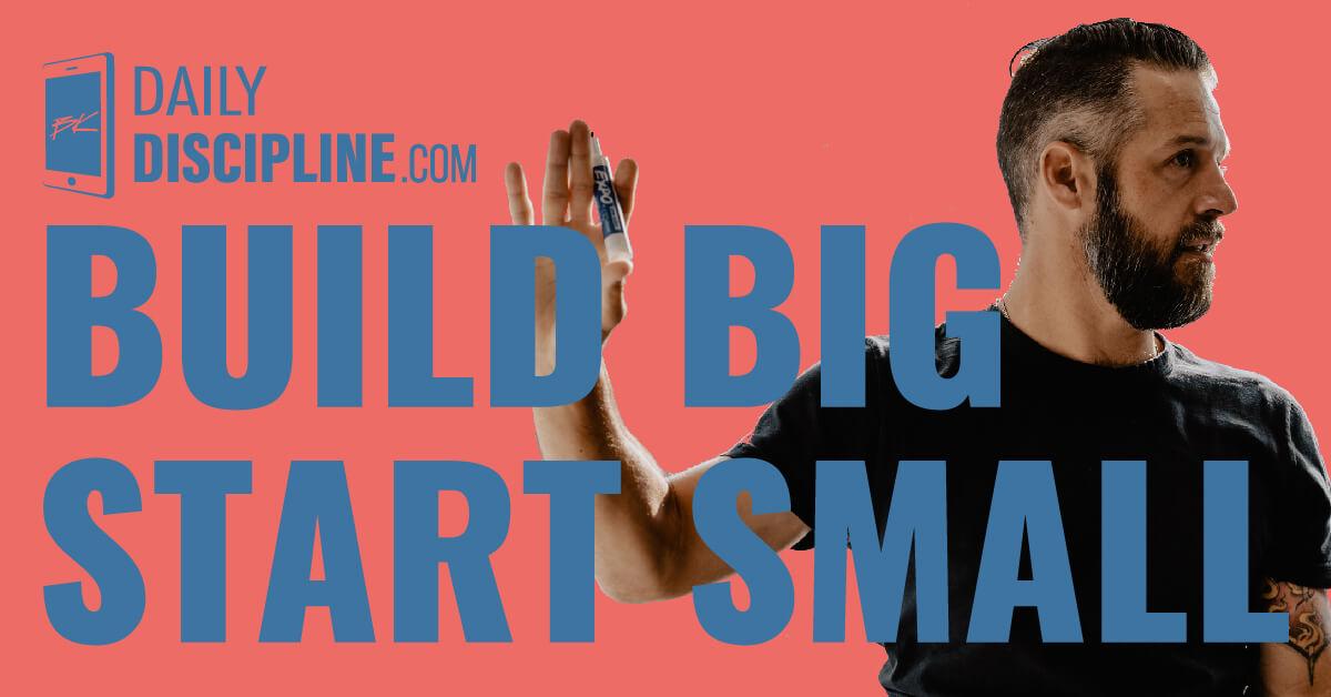 Build Big. Start Small.