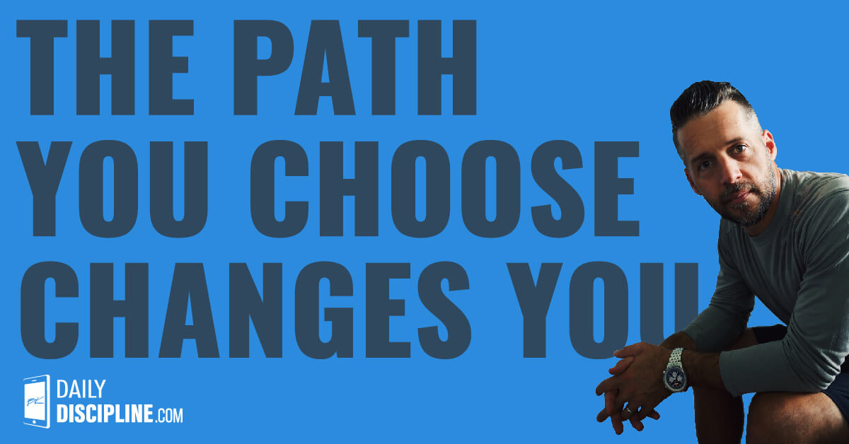 The Path You Choose Changes You
