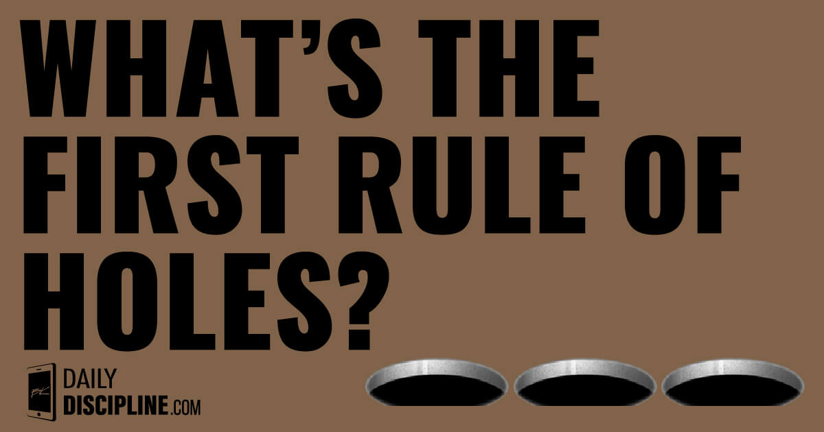 What's the first rule of holes?