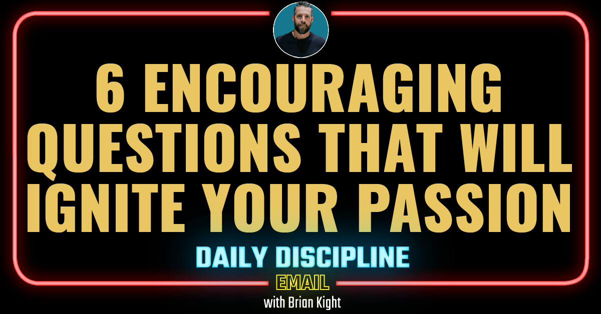 6 Encouraging Questions That Will Ignite Your Passion