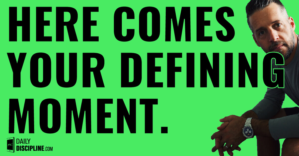 Here comes your defining moment.