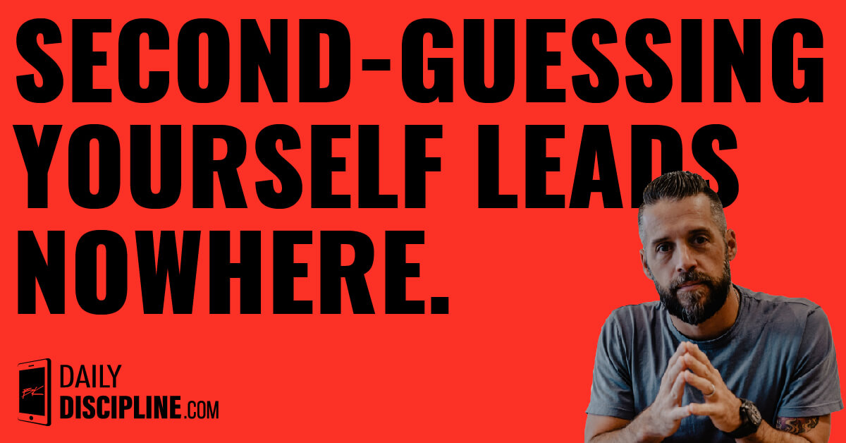 Second-guessing yourself leads nowhere.