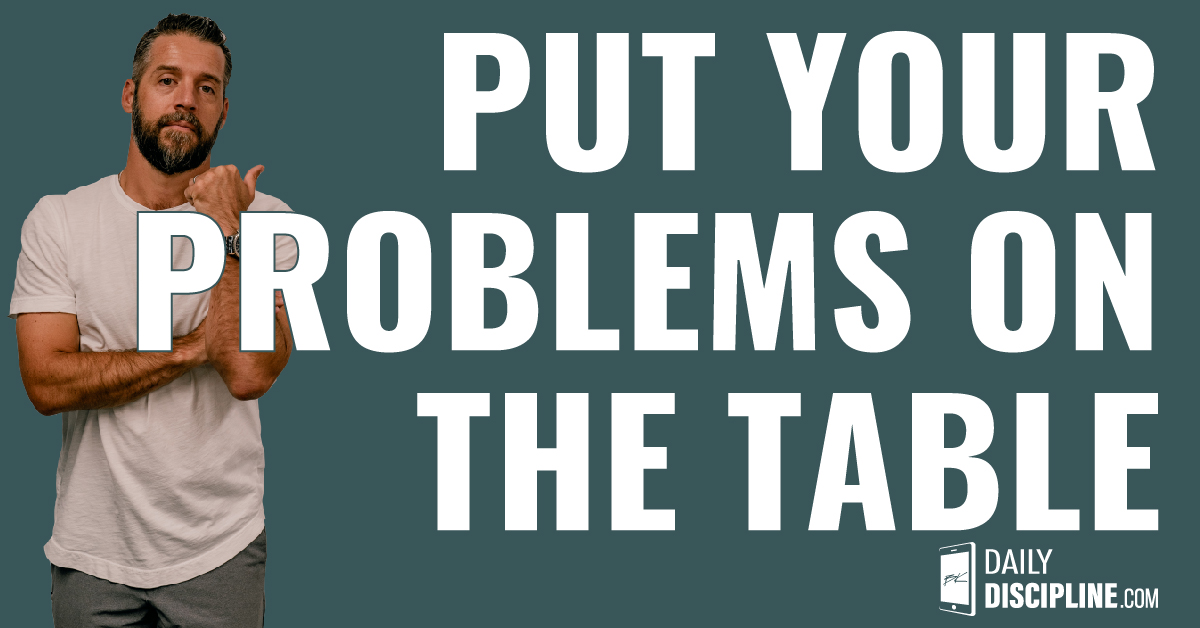 Put your problems on the table.